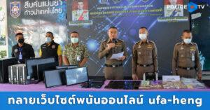 ตำรวจภาค 3 ร่วมกับกองปราบ ทลายเว็บไซต์พนันออนไลน์ ufa-heng.com เงินทุนหมุนเวียนกว่า 100 ล้านบาท พร้อมยึดทรัพย์หลายรายการ