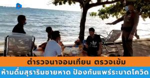 ตำรวจนาจอมเทียน ตรวจเข้ม ห้ามดื่มสุราริมชายหาด  ป้องกันแพร่ระบาดโควิด