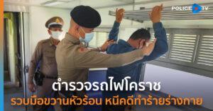 ตำรวจรถไฟโคราช จับมือขวานหัวร้อน หนีคดีทำร้ายร่างกายสาหัส