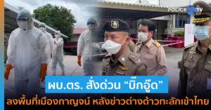"""ผบ.ตร. สั่งด่วน """"บิ๊กอู๊ด"""" ลงพื้นที่เมืองกาญจน์ หลังข่าวต่างด้าวทะลักเข้าไทยหนีโควิด"""