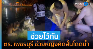 (คลิป) ชื่นชม ตำรวจเพชรบุรี ช่วยสาวคิดสั้นโดดน้ำหวังฆ่าตัวตาย ช่วยไว้ทันเวลาปลอดภัยแล้ว