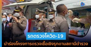 สำนักงานตำรวจแห่งชาติ ส่งรถเคลื่อนที่ตรวจโควิด-19 เชิงรุกคันแรก นำร่องโครงการตรวจเชื้อเชิงรุกตามสถานีตำรวจ