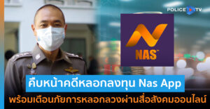 ตร. ชี้แจงความคืบหน้าคดีหลอกลงทุน Nas App พร้อมเตือนภัยการหลอกลวงผ่านสื่อสังคมออนไลน์